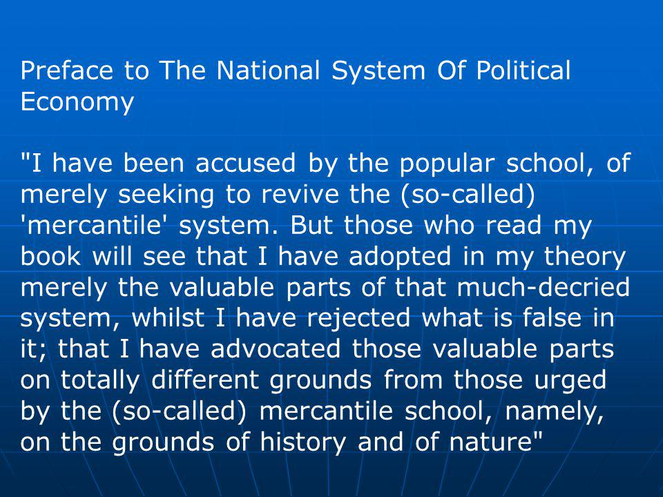 Preface to The National System Of Political Economy I have been accused by the popular school, of merely seeking to revive the (so-called) mercantile system.