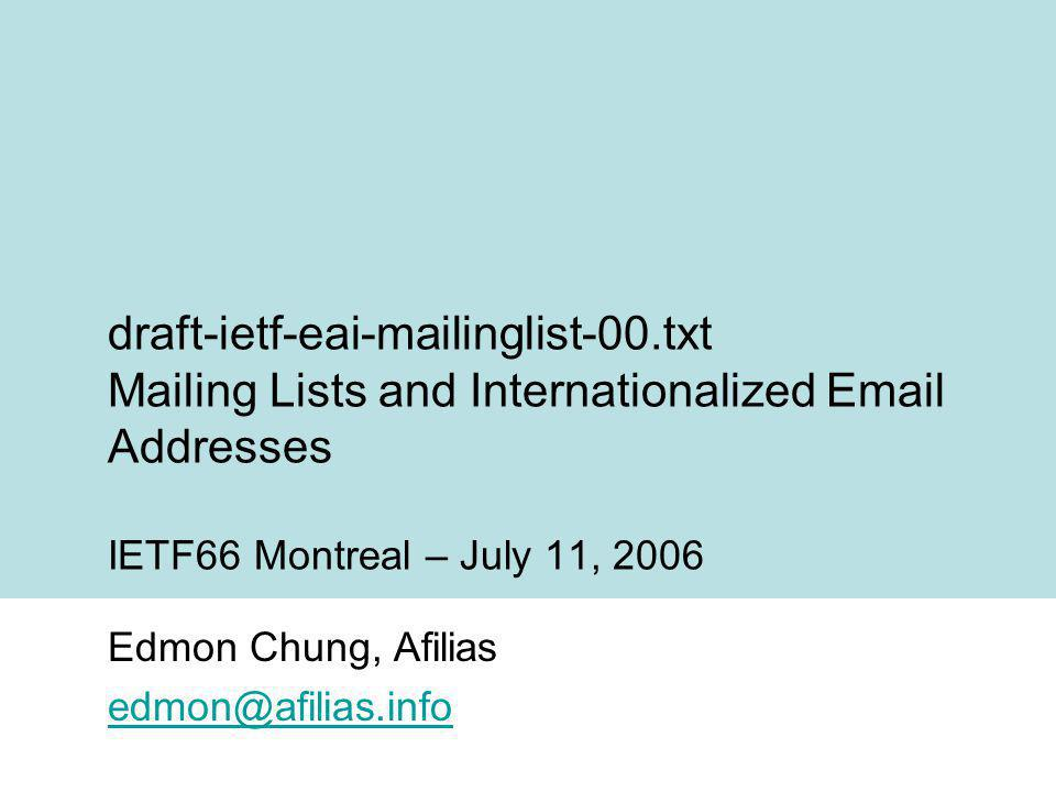 Overview http://www.ietf.org/internet-drafts/draft-ietf-eai- mailinglist-00.txthttp://www.ietf.org/internet-drafts/draft-ietf-eai- mailinglist-00.txt –Expanding from Scenarios Doc –Mailing-List Header Fields Mailing-lists should not introduce additional protocol requirements for EAI –Operational policies of managing mailing-lists (should always obtain alt-address or atomic information of subscriber) –Highlights issue for obtaining alt-address / atomic info