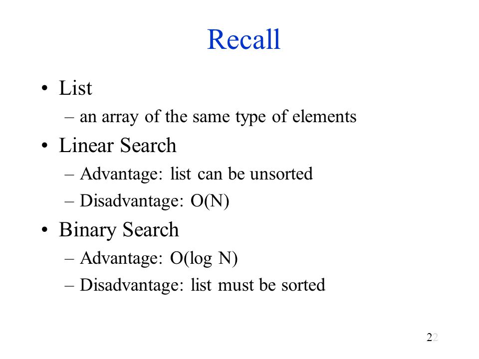 2 Recall List –an array of the same type of elements Linear Search –Advantage: list can be unsorted –Disadvantage: O(N) Binary Search –Advantage: O(log N) –Disadvantage: list must be sorted