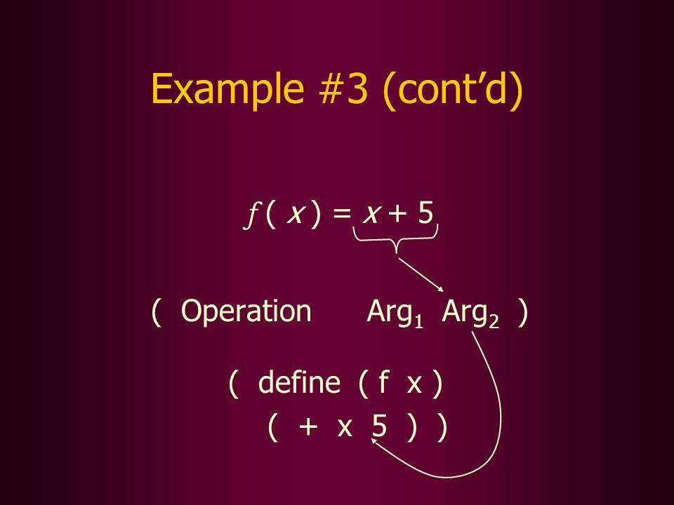 Example #3 (contd) f ( x ) = x + 5 ( Operation Arg 1 Arg 2 ) ( define ( f x ) ( + x 5 ) )