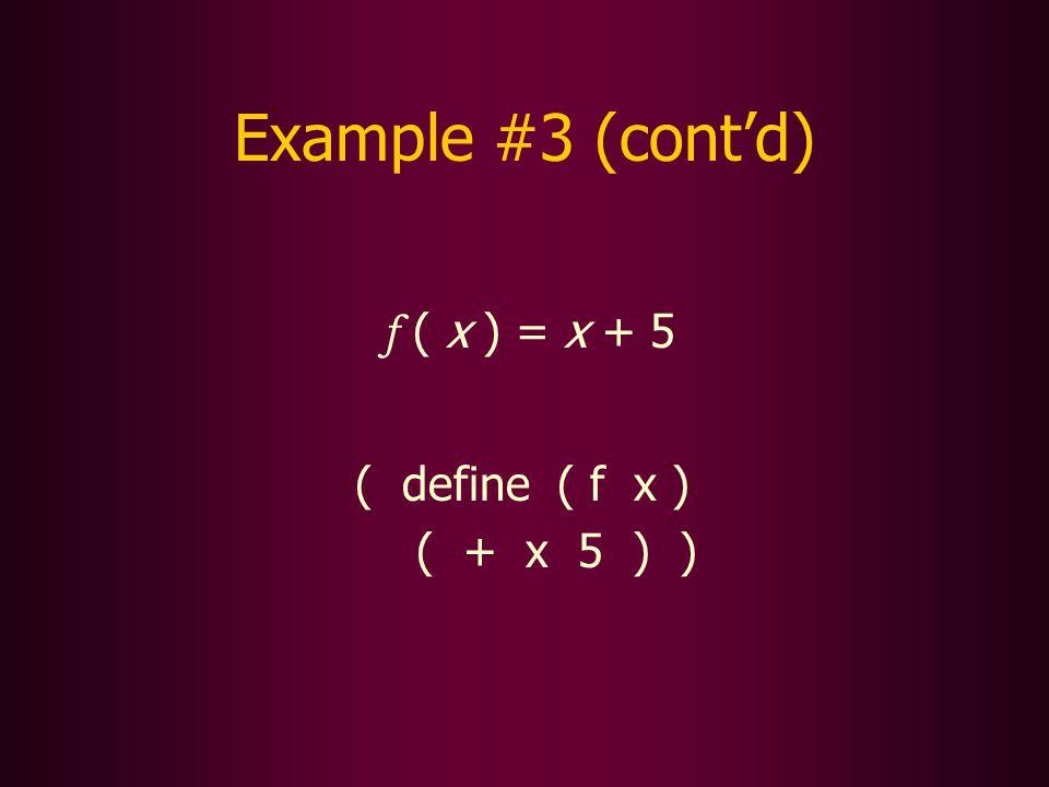 Example #3 (contd) f ( x ) = x + 5 ( define ( f x ) ( + x 5 ) )