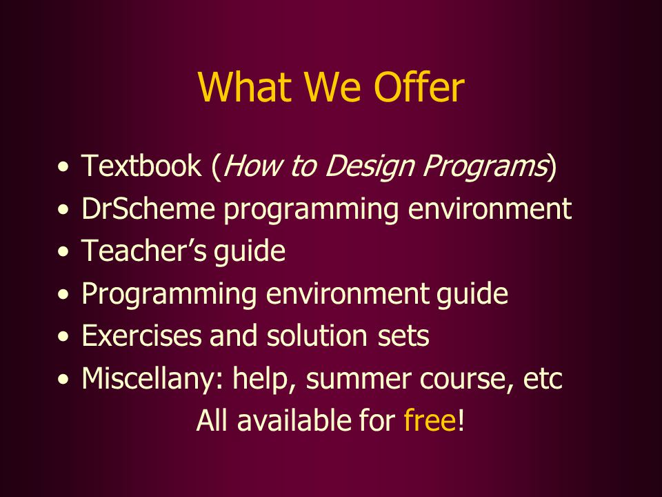 What We Offer Textbook (How to Design Programs) DrScheme programming environment Teachers guide Programming environment guide Exercises and solution sets Miscellany: help, summer course, etc All available for free!