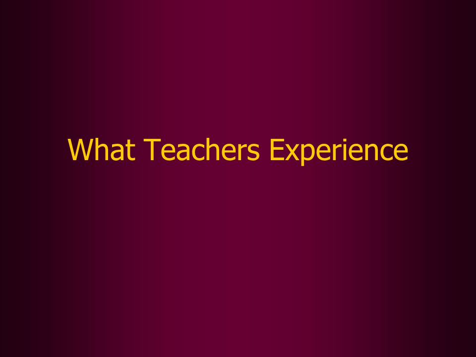 What Teachers Experience