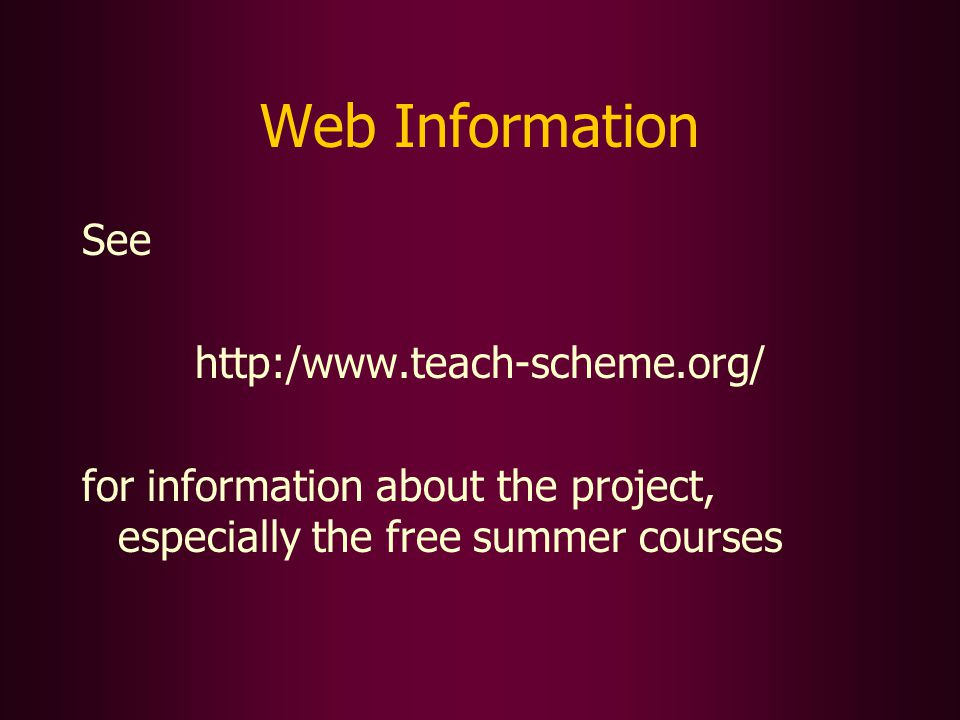 Web Information See http:/www.teach-scheme.org/ for information about the project, especially the free summer courses