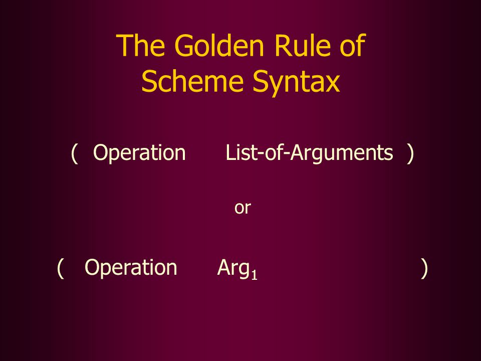 The Golden Rule of Scheme Syntax ( )OperationList-of-Arguments or ( Operation Arg 1 )