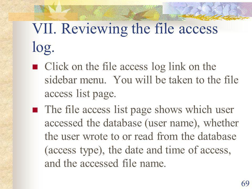 69 VII. Reviewing the file access log. Click on the file access log link on the sidebar menu.