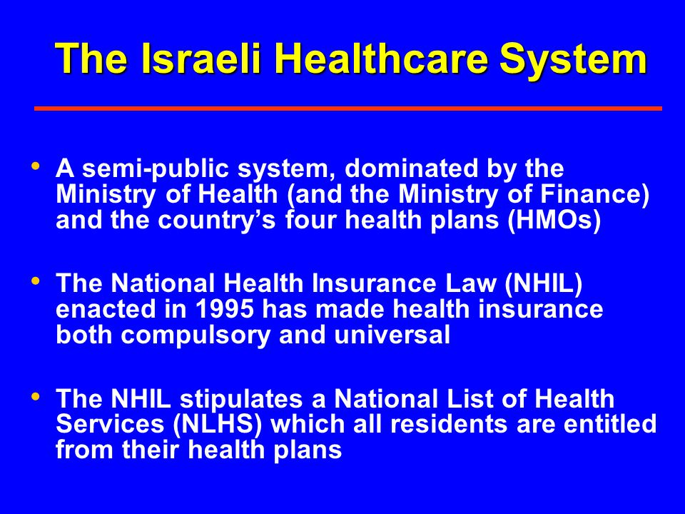 The Israeli Healthcare System A semi-public system, dominated by the Ministry of Health (and the Ministry of Finance) and the countrys four health pla