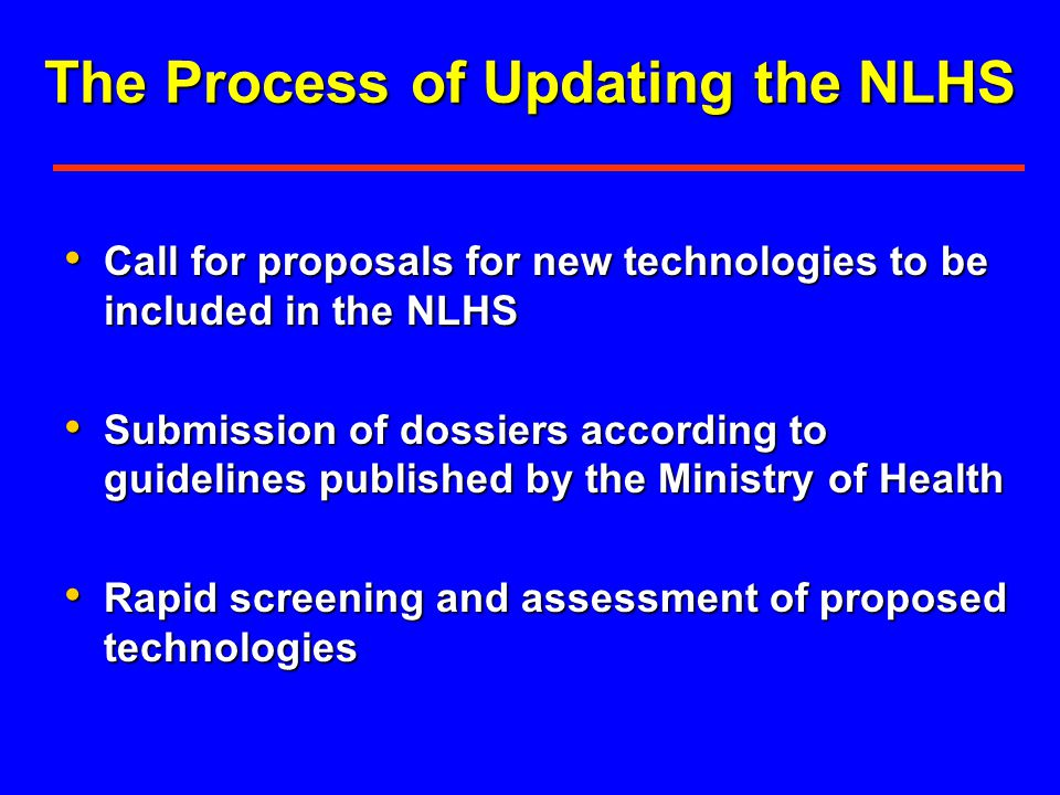 The Process of Updating the NLHS Call for proposals for new technologies to be included in the NLHS Call for proposals for new technologies to be included in the NLHS Submission of dossiers according to guidelines published by the Ministry of Health Submission of dossiers according to guidelines published by the Ministry of Health Rapid screening and assessment of proposed technologies Rapid screening and assessment of proposed technologies