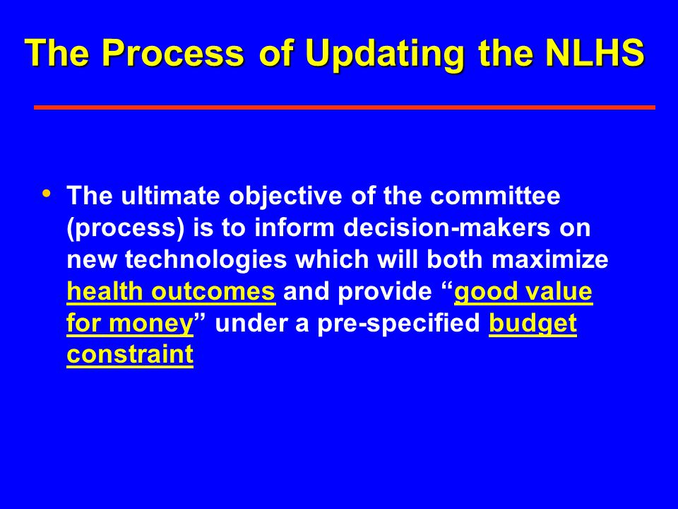 The ultimate objective of the committee (process) is to inform decision-makers on new technologies which will both maximize health outcomes and provide good value for money under a pre-specified budget constraint