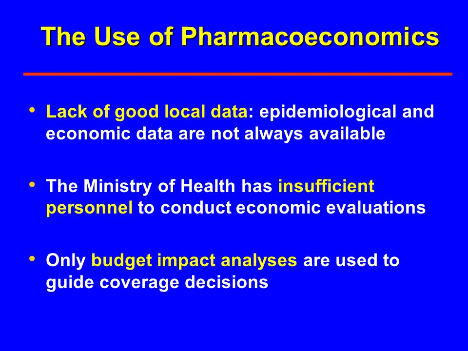 The Use of Pharmacoeconomics Lack of good local data: epidemiological and economic data are not always available The Ministry of Health has insufficient personnel to conduct economic evaluations Only budget impact analyses are used to guide coverage decisions