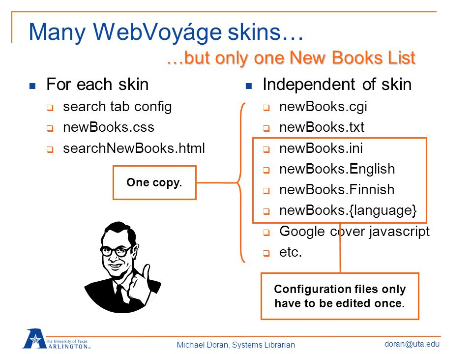 doran@uta.edu Michael Doran, Systems Librarian Many WebVoyáge skins… For each skin add a new tab newBooks.css searchNewBooks.html Independent of skin Small CSS file, no need to edit.