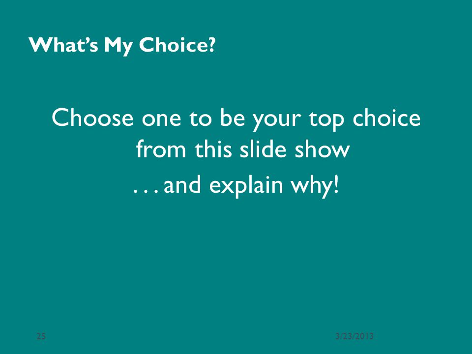 Whats My Choice? Choose one to be your top choice from this slide show... and explain why! 3/23/201325