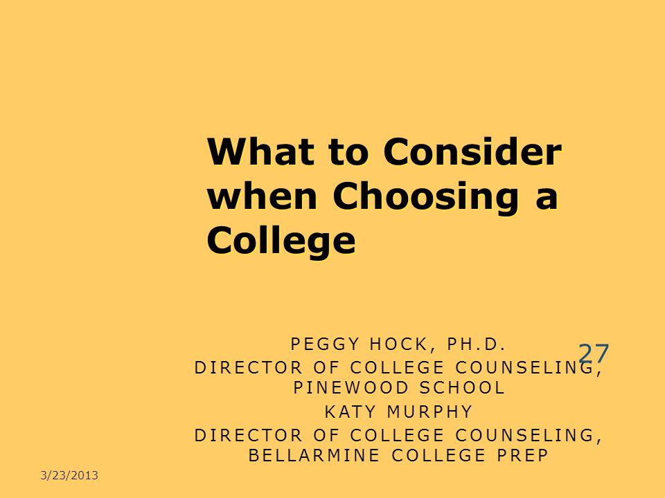 PEGGY HOCK, PH.D. DIRECTOR OF COLLEGE COUNSELING, PINEWOOD SCHOOL KATY MURPHY DIRECTOR OF COLLEGE COUNSELING, BELLARMINE COLLEGE PREP What to Consider