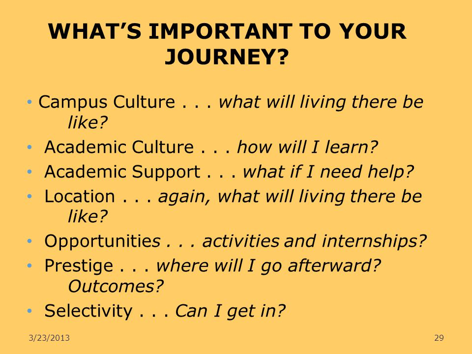 WHATS IMPORTANT TO YOUR JOURNEY? Campus Culture... what will living there be like? Academic Culture... how will I learn? Academic Support... what if I