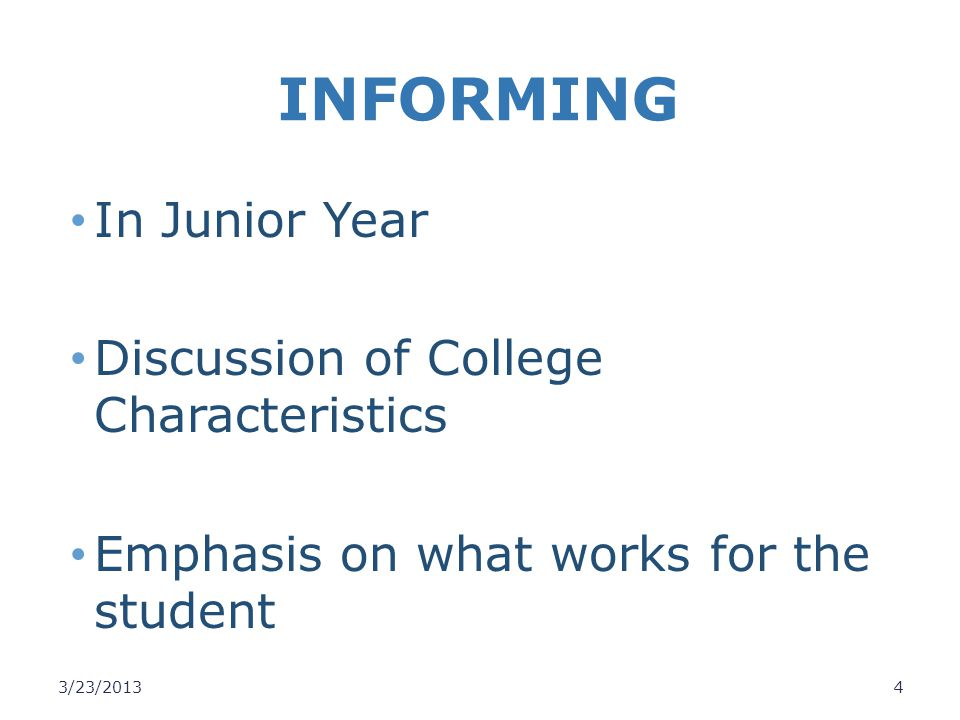 INFORMING In Junior Year Discussion of College Characteristics Emphasis on what works for the student 3/23/20134