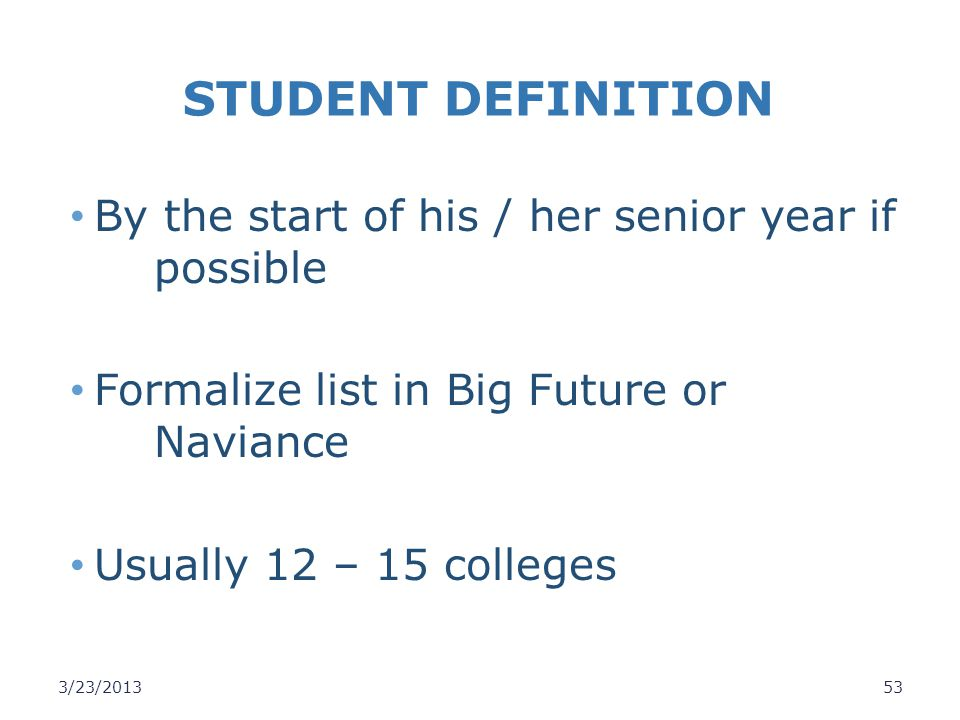 STUDENT DEFINITION By the start of his / her senior year if possible Formalize list in Big Future or Naviance Usually 12 – 15 colleges 3/23/201353