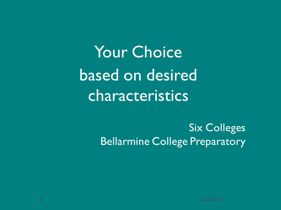 Six Colleges Bellarmine College Preparatory Your Choice based on desired characteristics 3/23/20136