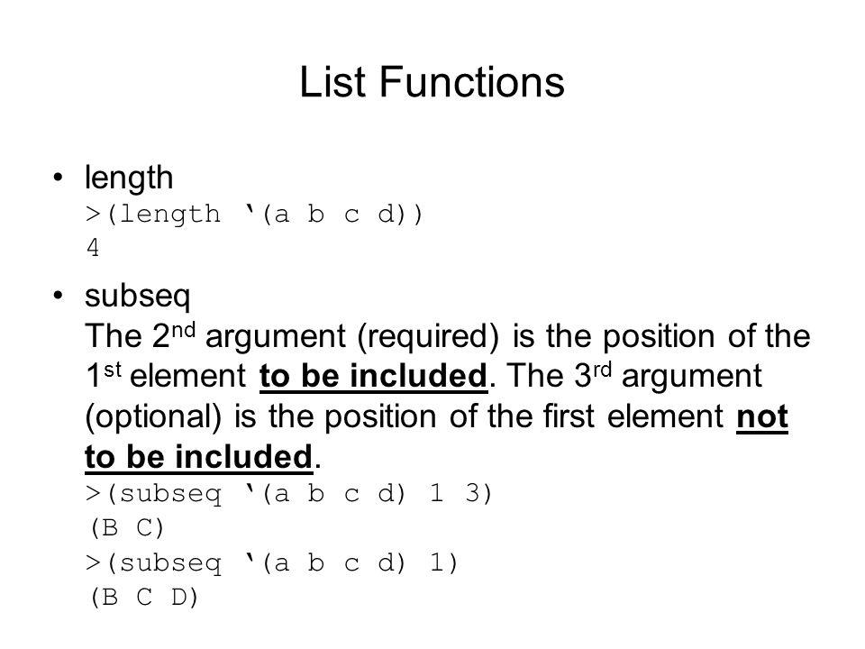 List Functions length >(length (a b c d)) 4 subseq The 2 nd argument (required) is the position of the 1 st element to be included.
