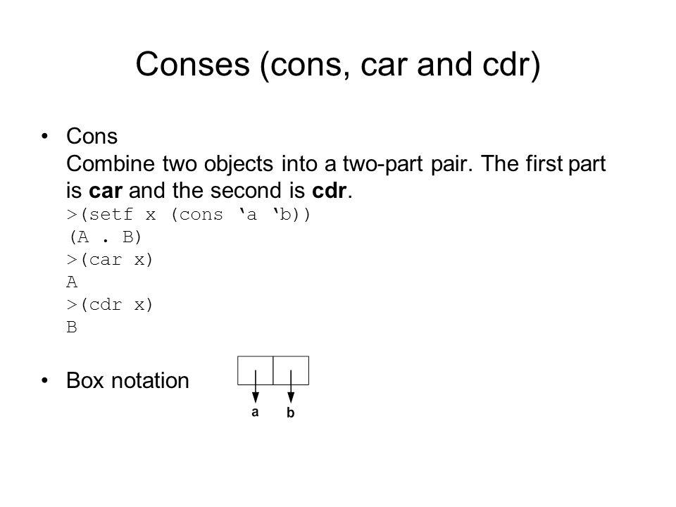Conses (cons, car and cdr) Cons Combine two objects into a two-part pair.