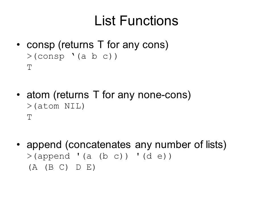 List Functions consp (returns T for any cons) >(consp (a b c)) T atom (returns T for any none-cons) >(atom NIL) T append (concatenates any number of lists) >(append (a (b c)) (d e)) (A (B C) D E)