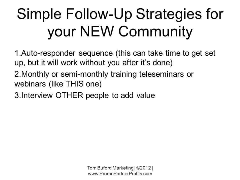 Simple Follow-Up Strategies for your NEW Community 1.Auto-responder sequence (this can take time to get set up, but it will work without you after its done) 2.Monthly or semi-monthly training teleseminars or webinars (like THIS one) 3.Interview OTHER people to add value Tom Buford Marketing | ©2012 |