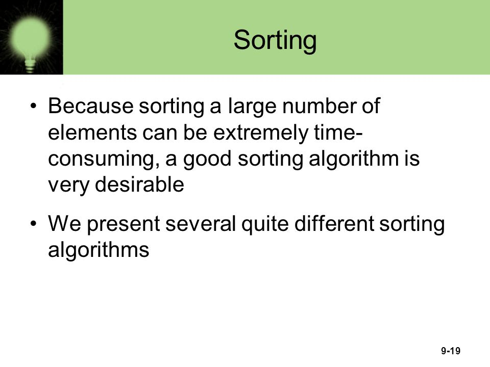 9-19 Sorting Because sorting a large number of elements can be extremely time- consuming, a good sorting algorithm is very desirable We present severa
