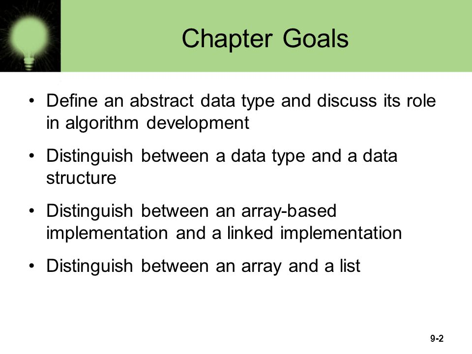 9-2 Chapter Goals Define an abstract data type and discuss its role in algorithm development Distinguish between a data type and a data structure Dist