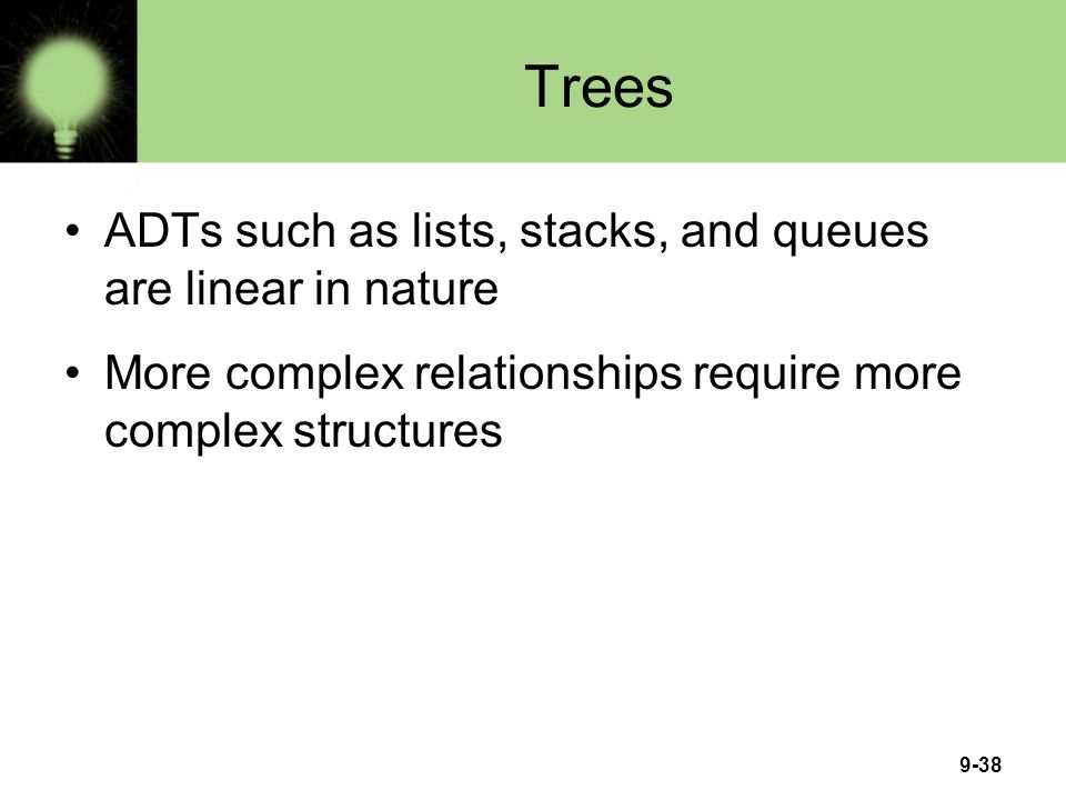 9-38 Trees ADTs such as lists, stacks, and queues are linear in nature More complex relationships require more complex structures