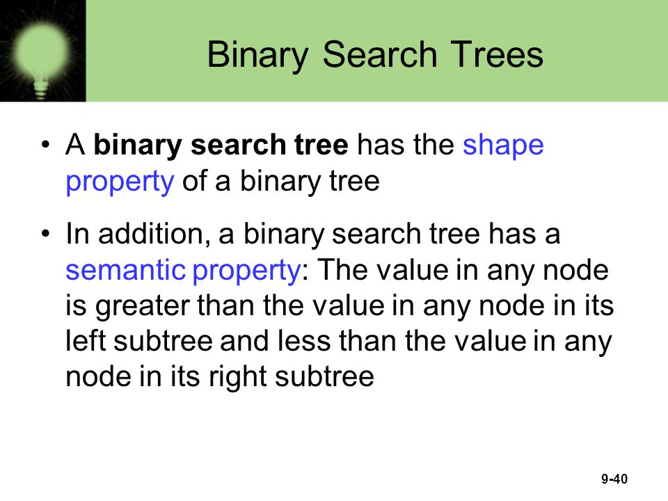 9-40 Binary Search Trees A binary search tree has the shape property of a binary tree In addition, a binary search tree has a semantic property: The v