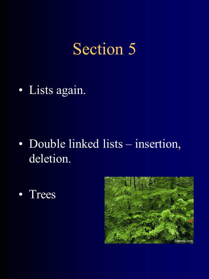 Section 5 Lists again. Double linked lists – insertion, deletion. Trees