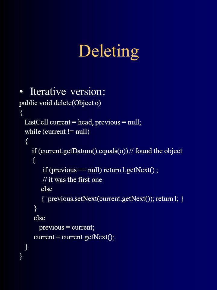 Deleting Iterative version: public void delete(Object o) { ListCell current = head, previous = null; while (current != null) { if (current.getDatum().