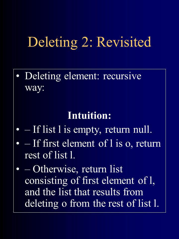 Deleting 2: Revisited Deleting element: recursive way: Intuition: – If list l is empty, return null. – If first element of l is o, return rest of list