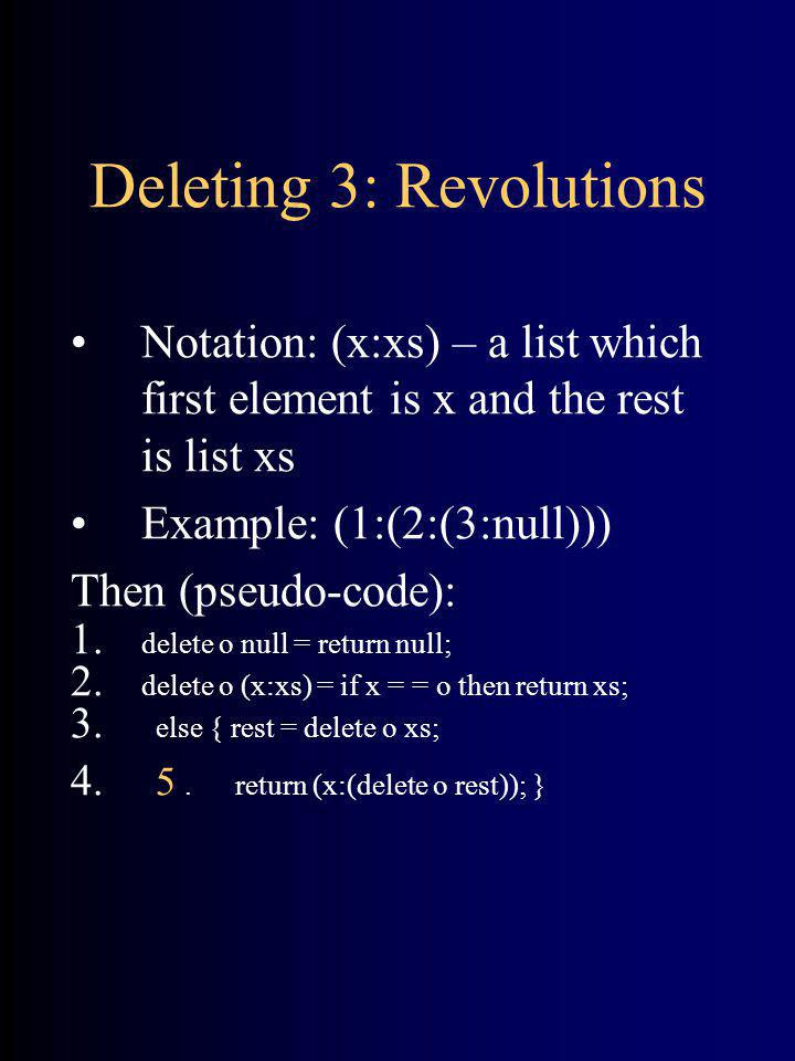 Deleting 3: Revolutions Notation: (x:xs) – a list which first element is x and the rest is list xs Example: (1:(2:(3:null))) Then (pseudo-code): 1. de