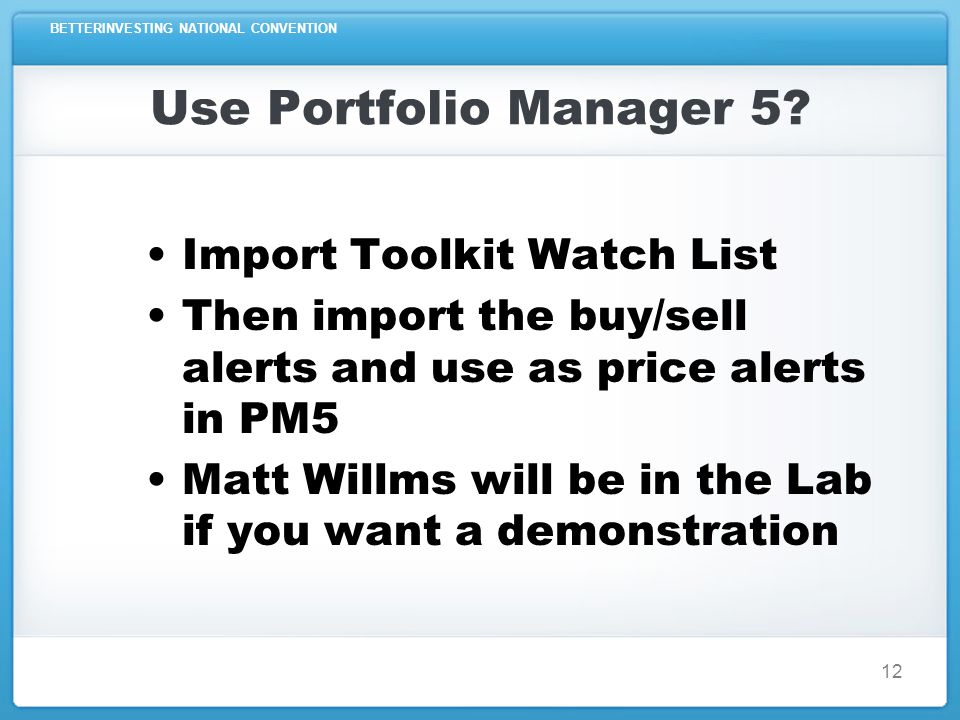 BETTERINVESTING NATIONAL CONVENTION 12 Use Portfolio Manager 5? Import Toolkit Watch List Then import the buy/sell alerts and use as price alerts in P