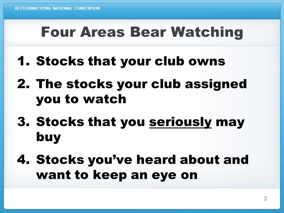 BETTERINVESTING NATIONAL CONVENTION 3 Four Areas Bear Watching 1.Stocks that your club owns 2.The stocks your club assigned you to watch 3.Stocks that
