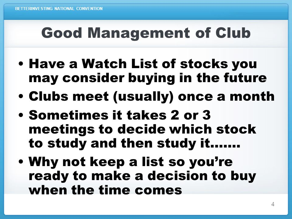 BETTERINVESTING NATIONAL CONVENTION 4 Good Management of Club Have a Watch List of stocks you may consider buying in the future Clubs meet (usually) once a month Sometimes it takes 2 or 3 meetings to decide which stock to study and then study it…….
