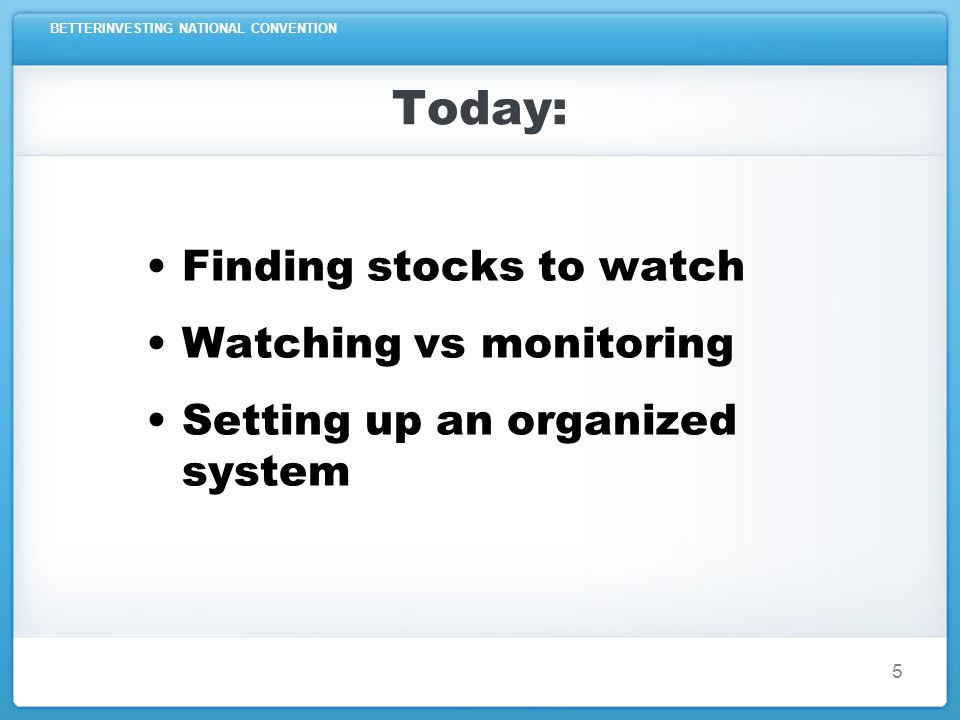 BETTERINVESTING NATIONAL CONVENTION 5 Today: Finding stocks to watch Watching vs monitoring Setting up an organized system