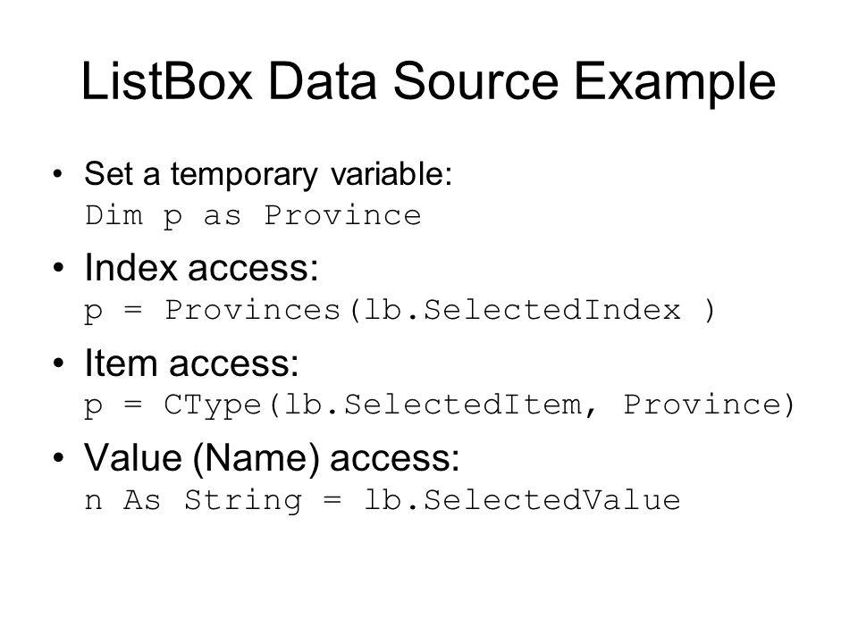 ListBox Data Source Example Set a temporary variable: Dim p as Province Index access: p = Provinces(lb.SelectedIndex ) Item access: p = CType(lb.Selec