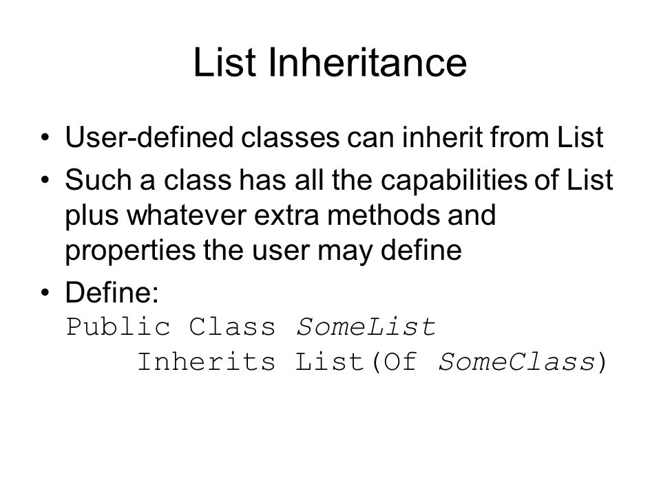 List Inheritance User-defined classes can inherit from List Such a class has all the capabilities of List plus whatever extra methods and properties the user may define Define: Public Class SomeList Inherits List(Of SomeClass)