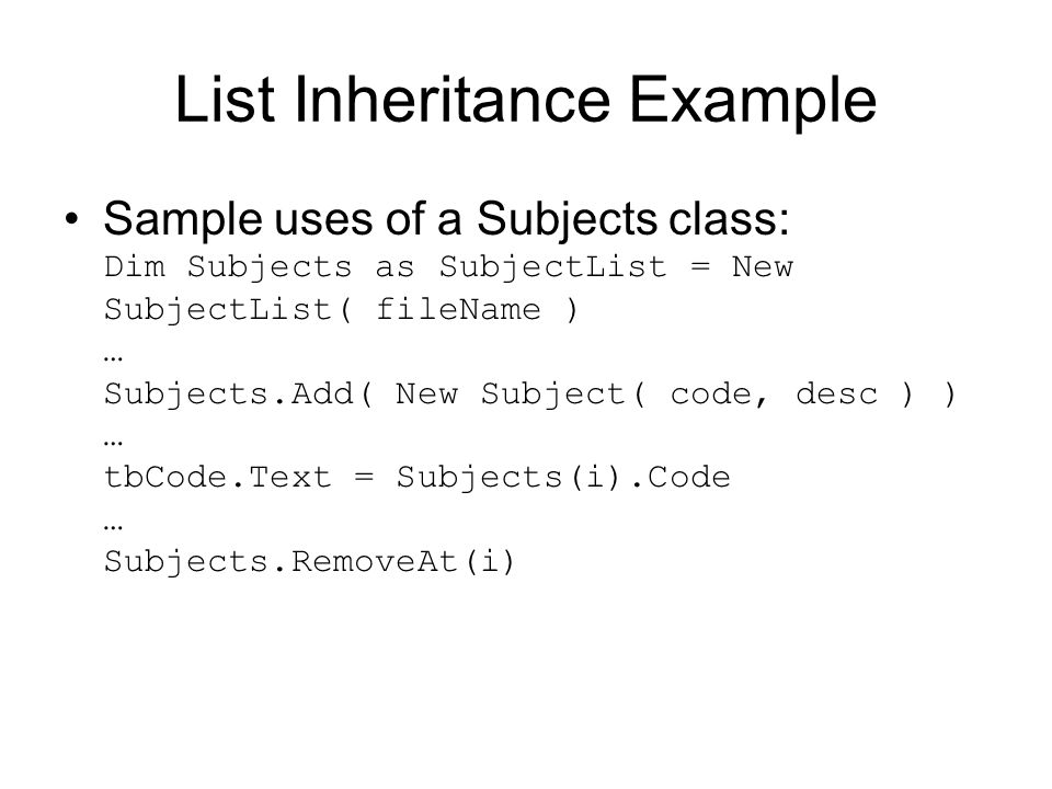 List Inheritance Example Sample uses of a Subjects class: Dim Subjects as SubjectList = New SubjectList( fileName ) … Subjects.Add( New Subject( code, desc ) ) … tbCode.Text = Subjects(i).Code … Subjects.RemoveAt(i)