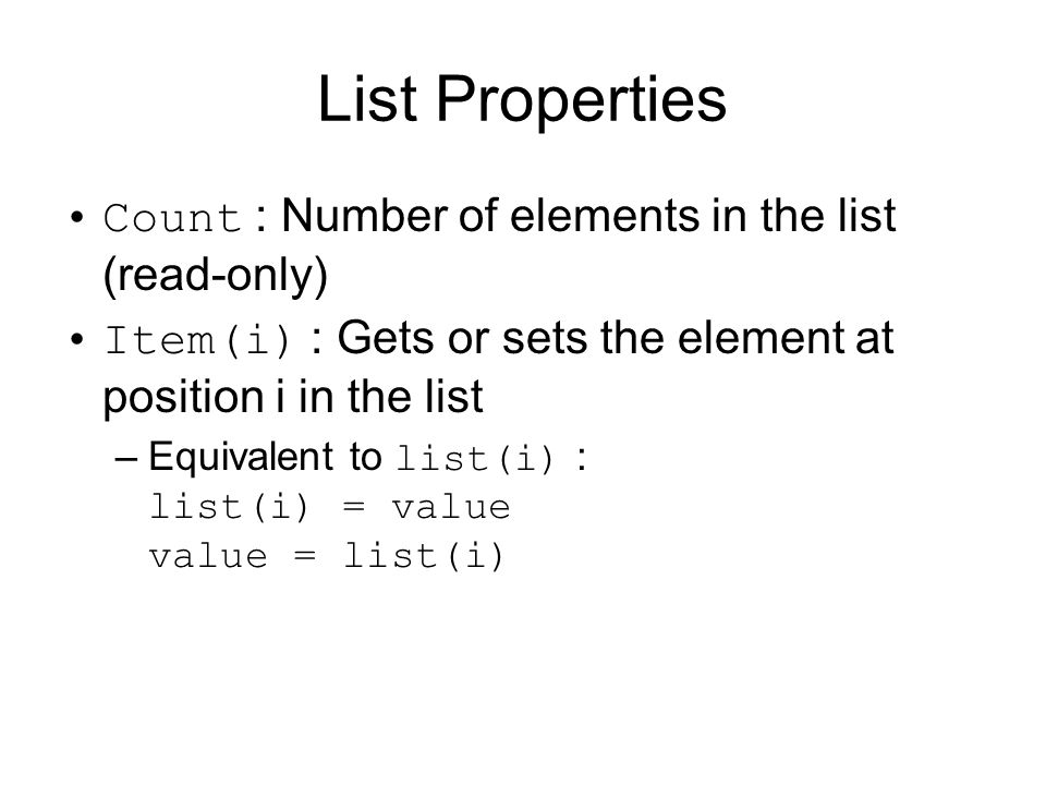List Properties Count : Number of elements in the list (read-only) Item(i) : Gets or sets the element at position i in the list –Equivalent to list(i)