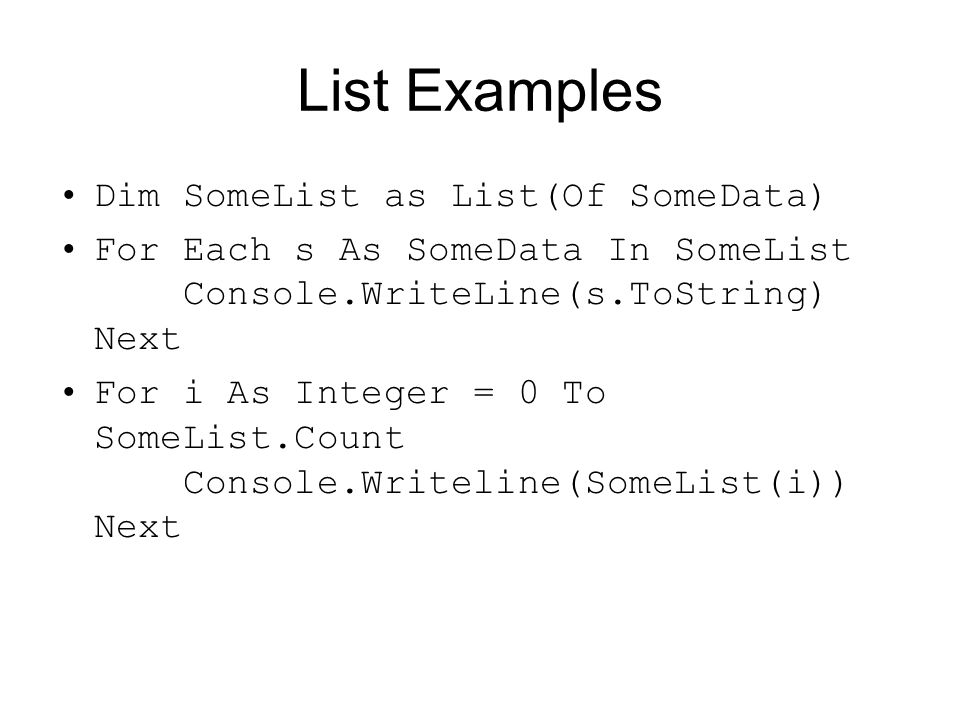List Examples Dim SomeList as List(Of SomeData) For Each s As SomeData In SomeList Console.WriteLine(s.ToString) Next For i As Integer = 0 To SomeList