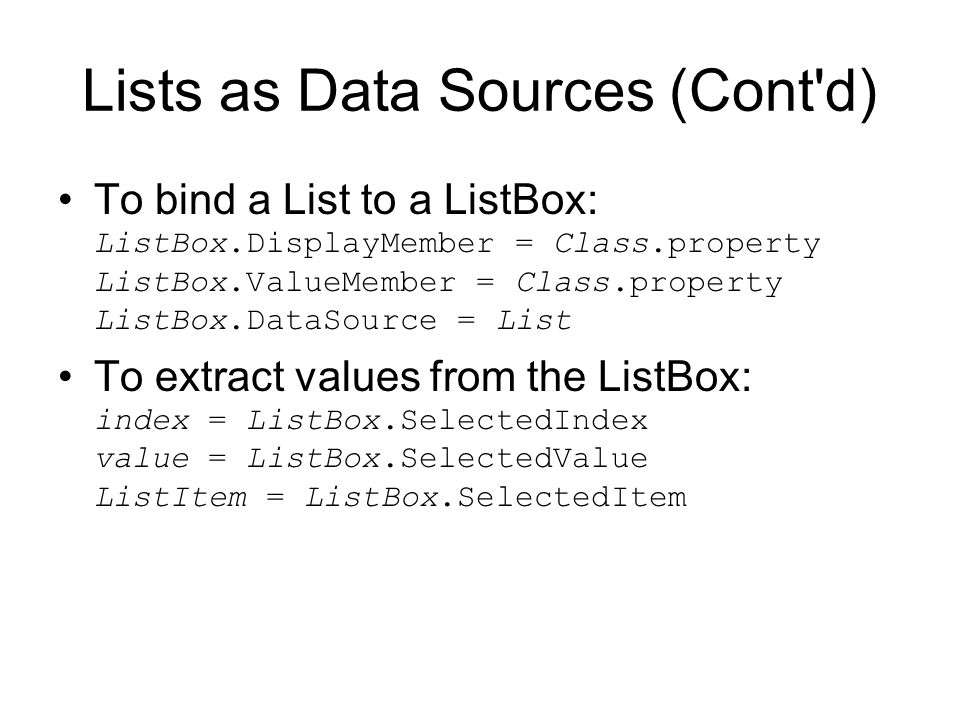 Lists as Data Sources (Cont d) To bind a List to a ListBox: ListBox.DisplayMember = Class.property ListBox.ValueMember = Class.property ListBox.DataSource = List To extract values from the ListBox: index = ListBox.SelectedIndex value = ListBox.SelectedValue ListItem = ListBox.SelectedItem