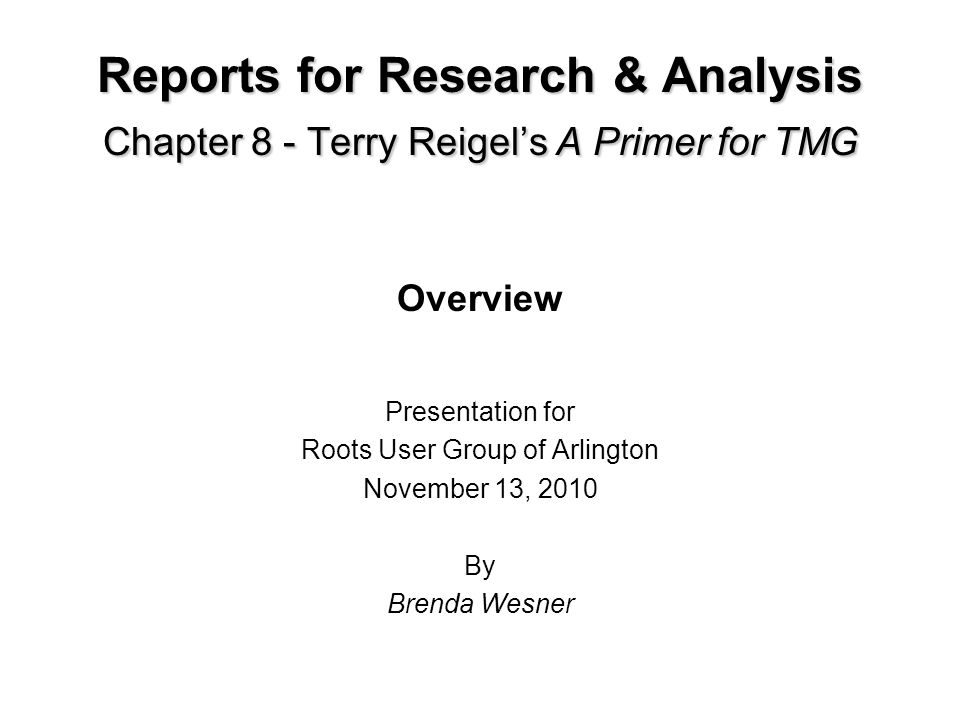 Reports for Research & Analysis Chapter 8 - Terry Reigels A Primer for TMG Overview Presentation for Roots User Group of Arlington November 13, 2010 By Brenda Wesner