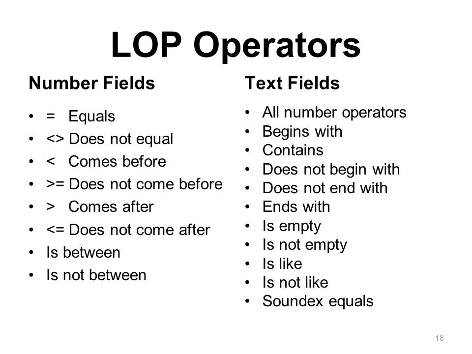 LOP Operators Number Fields = Equals <> Does not equal < Comes before >= Does not come before > Comes after <= Does not come after Is between Is not between Text Fields All number operators Begins with Contains Does not begin with Does not end with Ends with Is empty Is not empty Is like Is not like Soundex equals 18