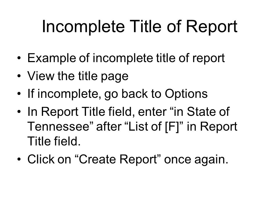 Incomplete Title of Report Example of incomplete title of report View the title page If incomplete, go back to Options In Report Title field, enter in State of Tennessee after List of [F] in Report Title field.