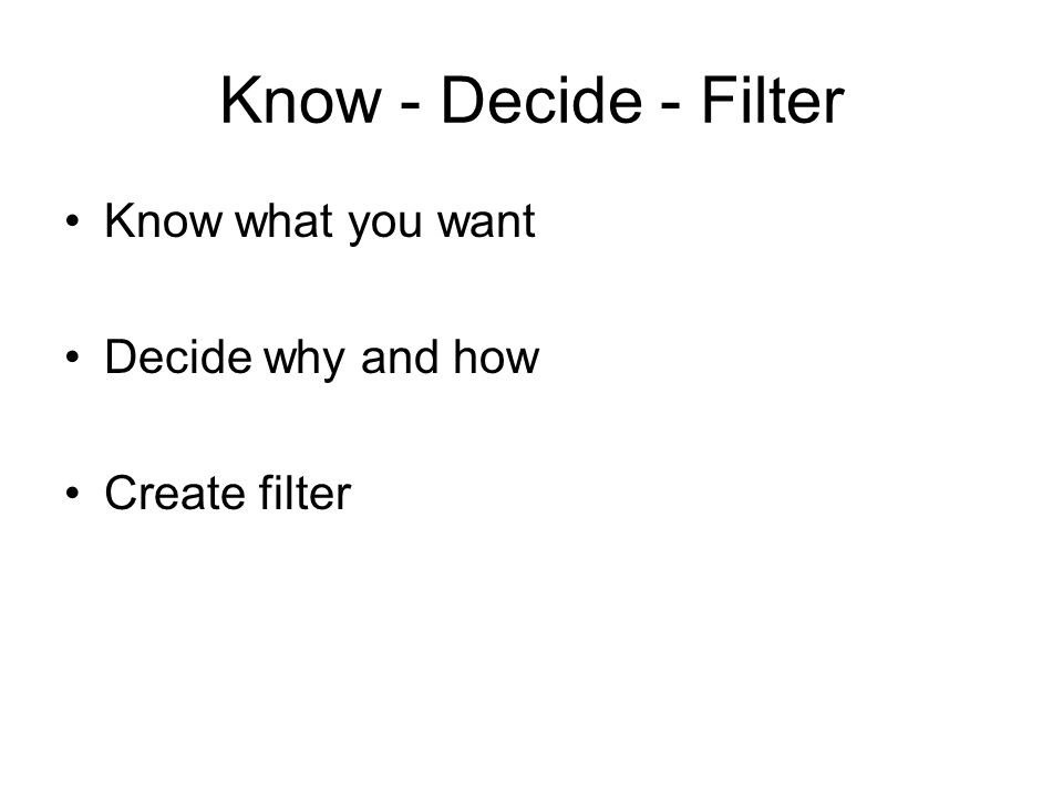Know - Decide - Filter Know what you want Decide why and how Create filter