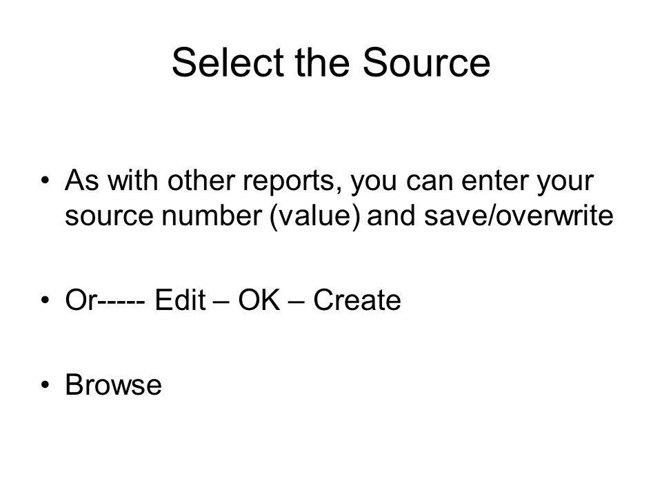 Select the Source As with other reports, you can enter your source number (value) and save/overwrite Or----- Edit – OK – Create Browse