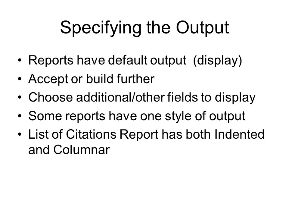 Specifying the Output Reports have default output (display) Accept or build further Choose additional/other fields to display Some reports have one style of output List of Citations Report has both Indented and Columnar