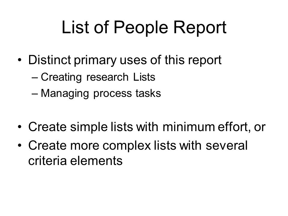List of People Report Distinct primary uses of this report –Creating research Lists –Managing process tasks Create simple lists with minimum effort, or Create more complex lists with several criteria elements